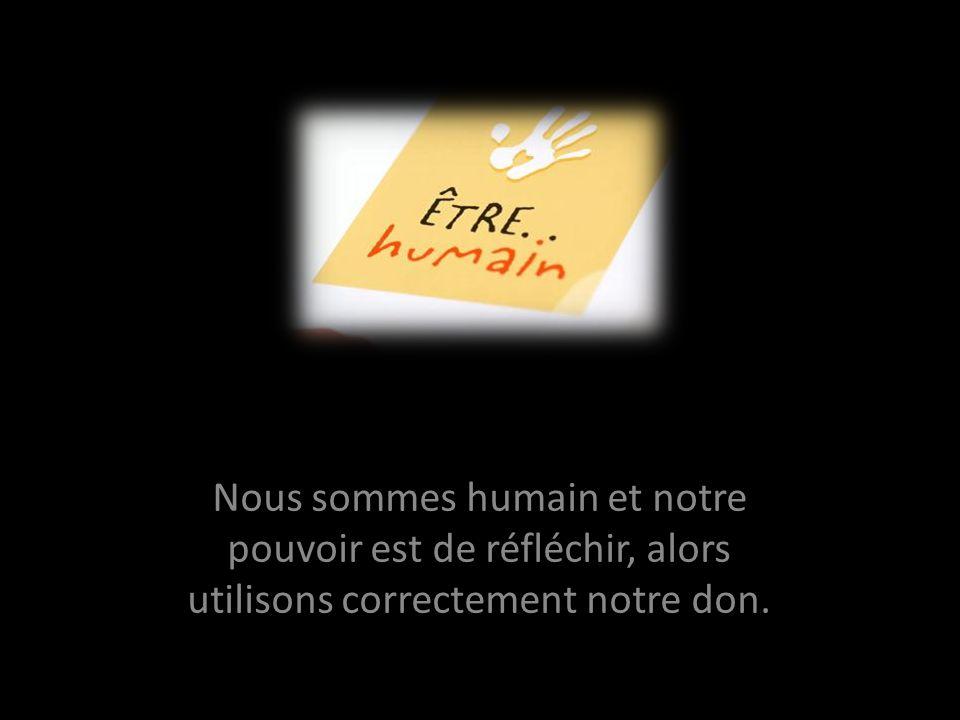 Nous sommes humain et notre pouvoir est de réfléchir, alors utilisons correctement notre don.
