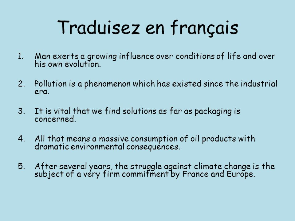 Traduisez en français 1.Man exerts a growing influence over conditions of life and over his own evolution. 2.Pollution is a phenomenon which has exist