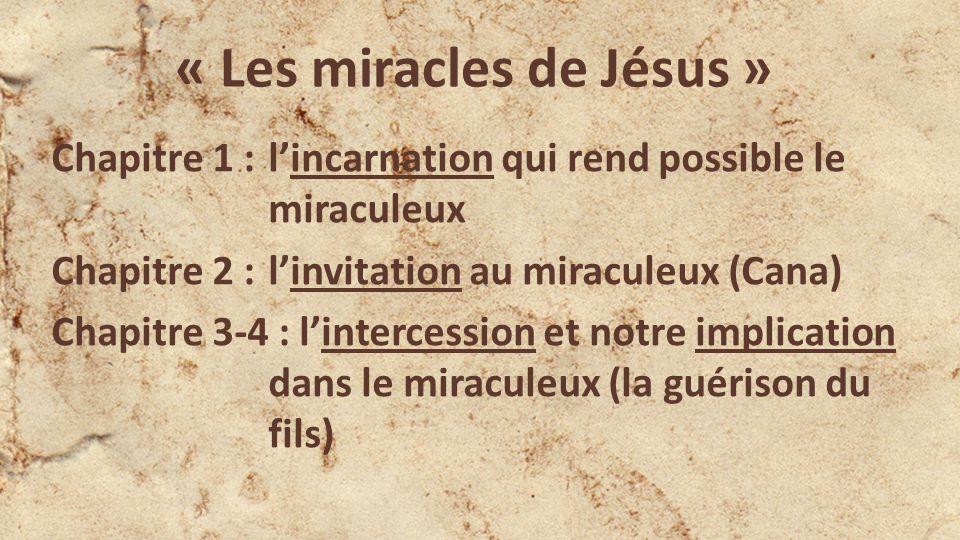 « Les miracles de Jésus » Chapitre 1 : lincarnation qui rend possible le miraculeux Chapitre 2 : linvitation au miraculeux (Cana) Chapitre 3-4 : lintercession et notre implication dans le miraculeux (la guérison du fils)