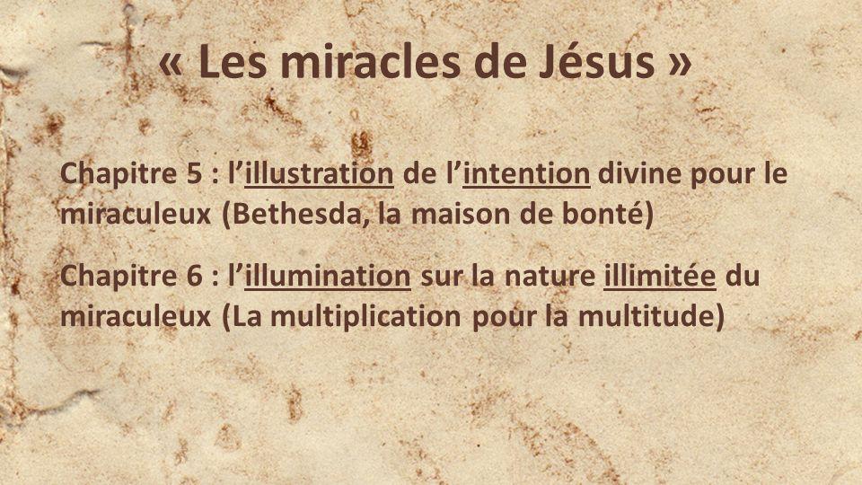 « Les miracles de Jésus » Chapitre 5 : lillustration de lintention divine pour le miraculeux (Bethesda, la maison de bonté) Chapitre 6 : lillumination sur la nature illimitée du miraculeux (La multiplication pour la multitude)