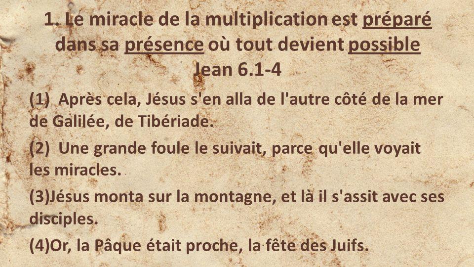 1. Le miracle de la multiplication est préparé dans sa présence où tout devient possible Jean 6.1-4 (1) Après cela, Jésus s'en alla de l'autre côté de