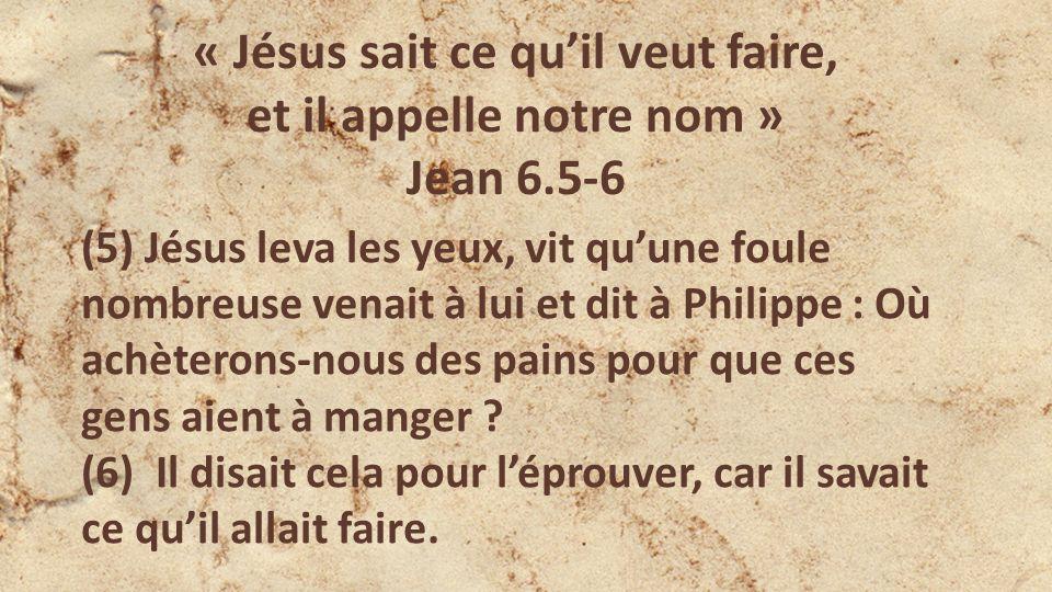 « Jésus sait ce quil veut faire, et il appelle notre nom » Jean 6.5-6 (5) Jésus leva les yeux, vit quune foule nombreuse venait à lui et dit à Philippe : Où achèterons-nous des pains pour que ces gens aient à manger .