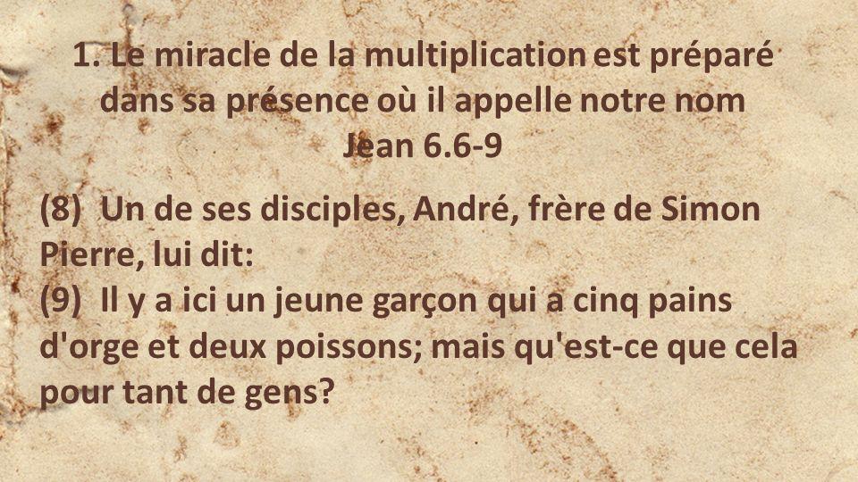 (8) Un de ses disciples, André, frère de Simon Pierre, lui dit: (9) Il y a ici un jeune garçon qui a cinq pains d orge et deux poissons; mais qu est-ce que cela pour tant de gens.