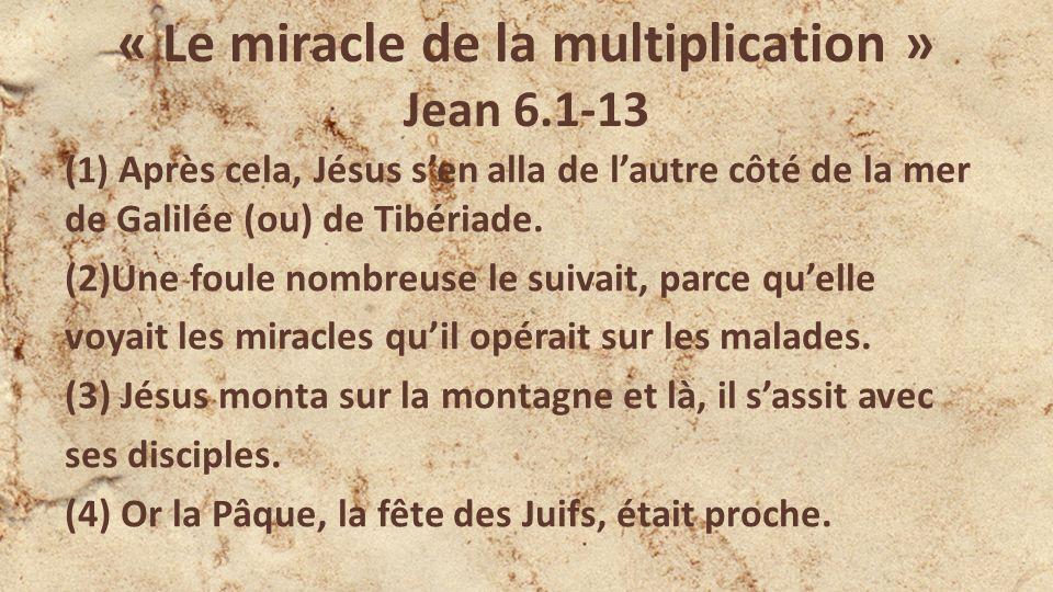 « Le miracle de la multiplication » Jean 6.1-13 (1) Après cela, Jésus sen alla de lautre côté de la mer de Galilée (ou) de Tibériade.
