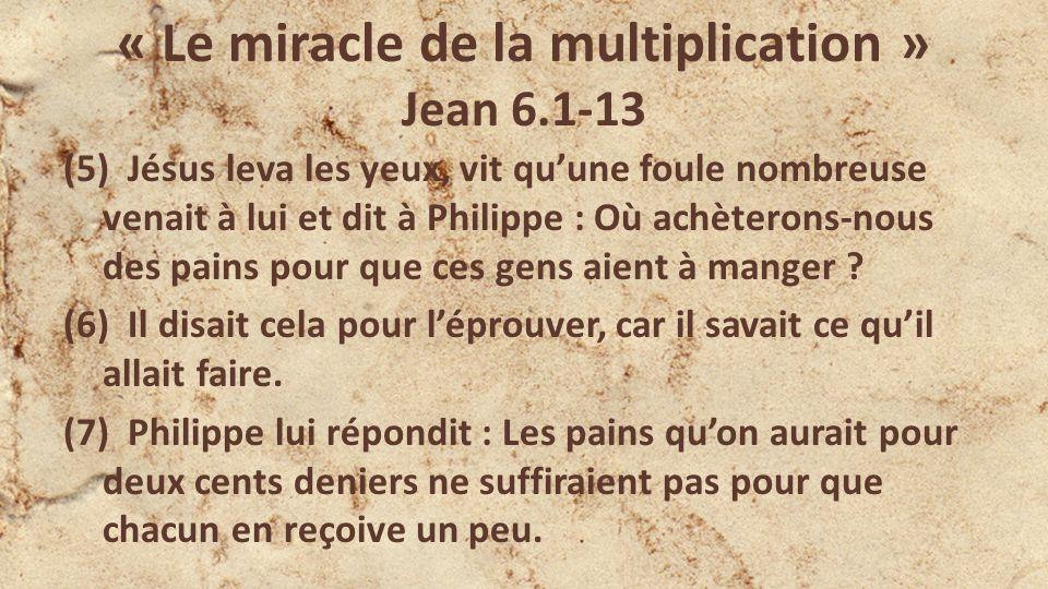 « Le miracle de la multiplication » Jean 6.1-13 (5) Jésus leva les yeux, vit quune foule nombreuse venait à lui et dit à Philippe : Où achèterons-nous des pains pour que ces gens aient à manger .