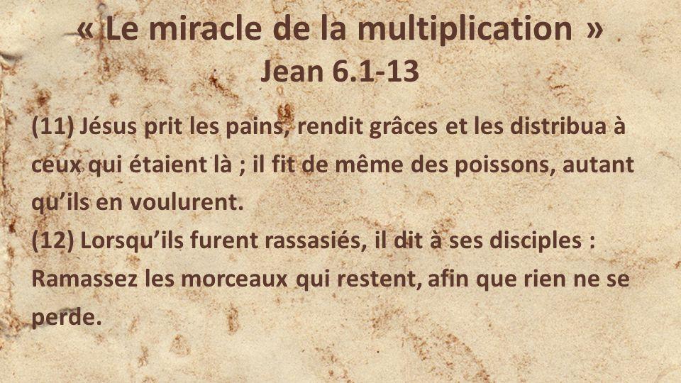 « Le miracle de la multiplication » Jean 6.1-13 (11) Jésus prit les pains, rendit grâces et les distribua à ceux qui étaient là ; il fit de même des poissons, autant quils en voulurent.