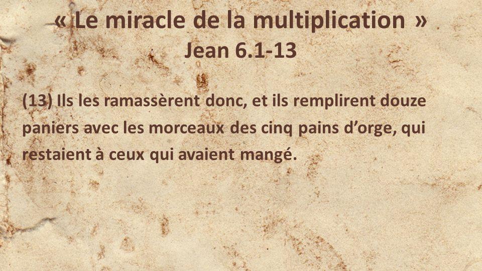 « Le miracle de la multiplication » Jean 6.1-13 (13) Ils les ramassèrent donc, et ils remplirent douze paniers avec les morceaux des cinq pains dorge, qui restaient à ceux qui avaient mangé.