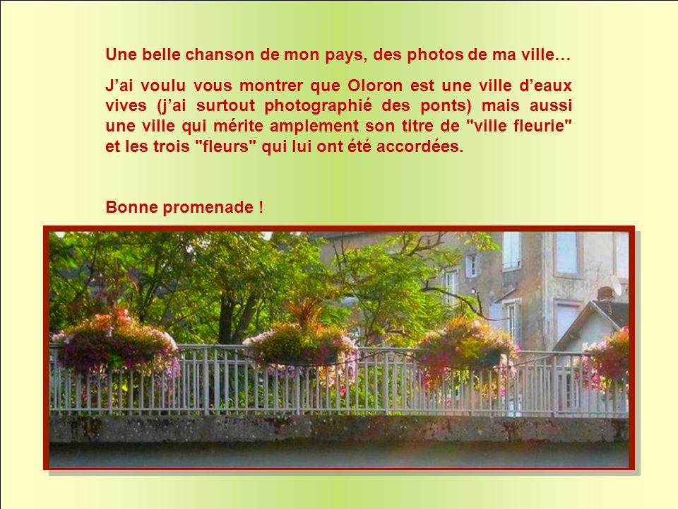 Une belle chanson de mon pays, des photos de ma ville… Jai voulu vous montrer que Oloron est une ville deaux vives (jai surtout photographié des ponts) mais aussi une ville qui mérite amplement son titre de ville fleurie et les trois fleurs qui lui ont été accordées.