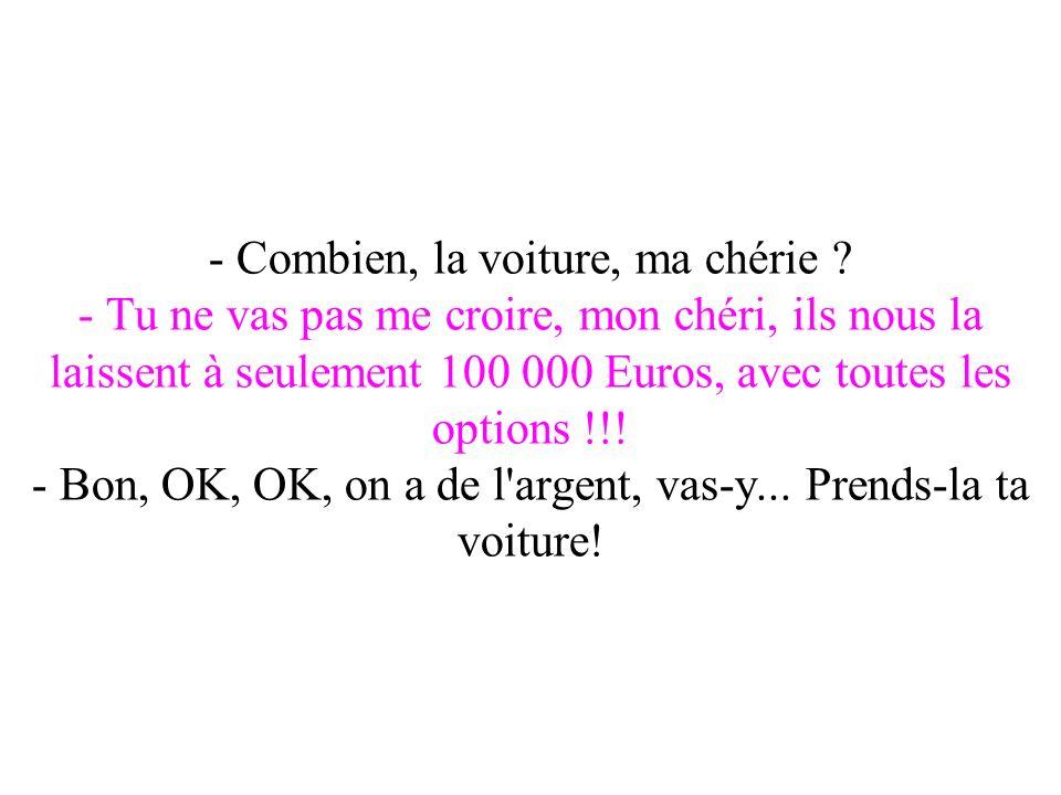 - Combien, la voiture, ma chérie ? - Tu ne vas pas me croire, mon chéri, ils nous la laissent à seulement 100 000 Euros, avec toutes les options !!! -