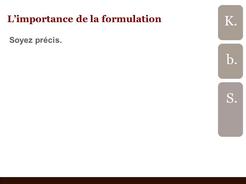 Limportance de la formulation Soyez précis. b. S. K.