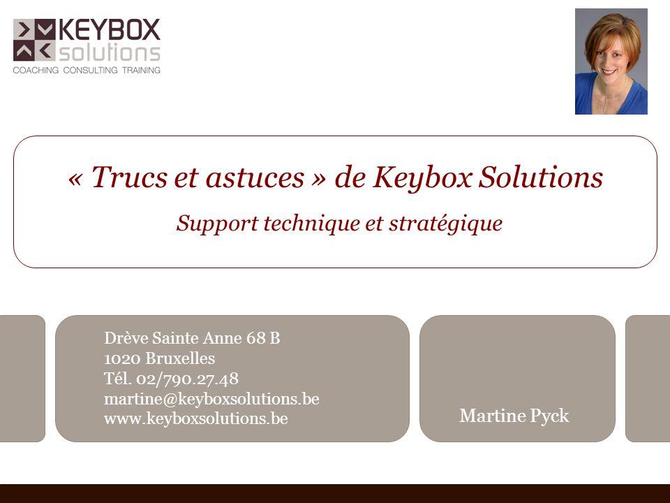 « Trucs et astuces » de Keybox Solutions Support technique et stratégique Drève Sainte Anne 68 B 1020 Bruxelles Tél. 02/790.27.48 martine@keyboxsoluti