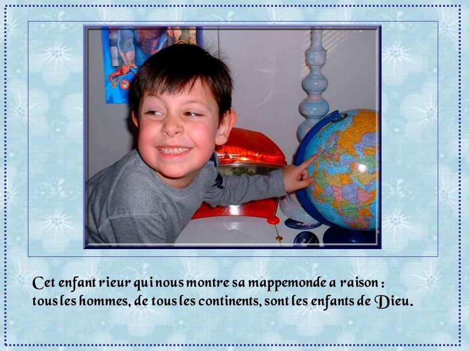 Cet enfant rieur qui nous montre sa mappemonde a raison : tous les hommes, de tous les continents, sont les enfants de Dieu.