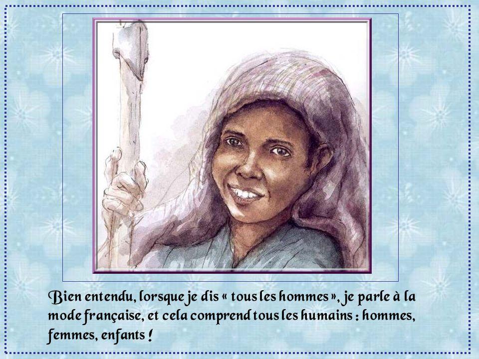 Bien entendu, lorsque je dis « tous les hommes », je parle à la mode française, et cela comprend tous les humains : hommes, femmes, enfants !