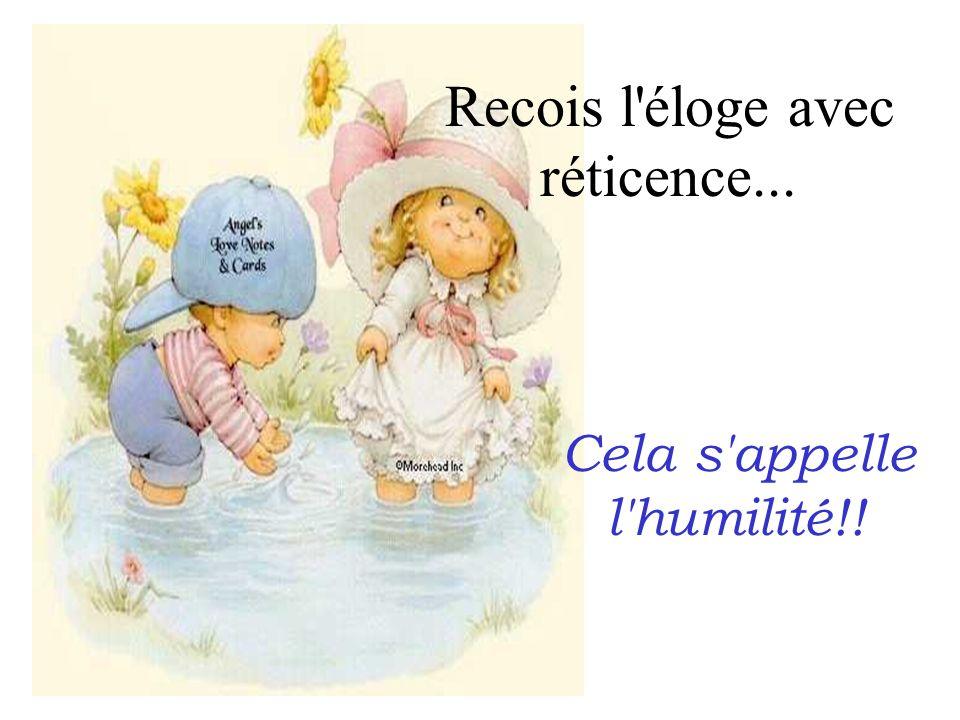 Recois l'éloge avec réticence... Cela s'appelle l'humilité!!