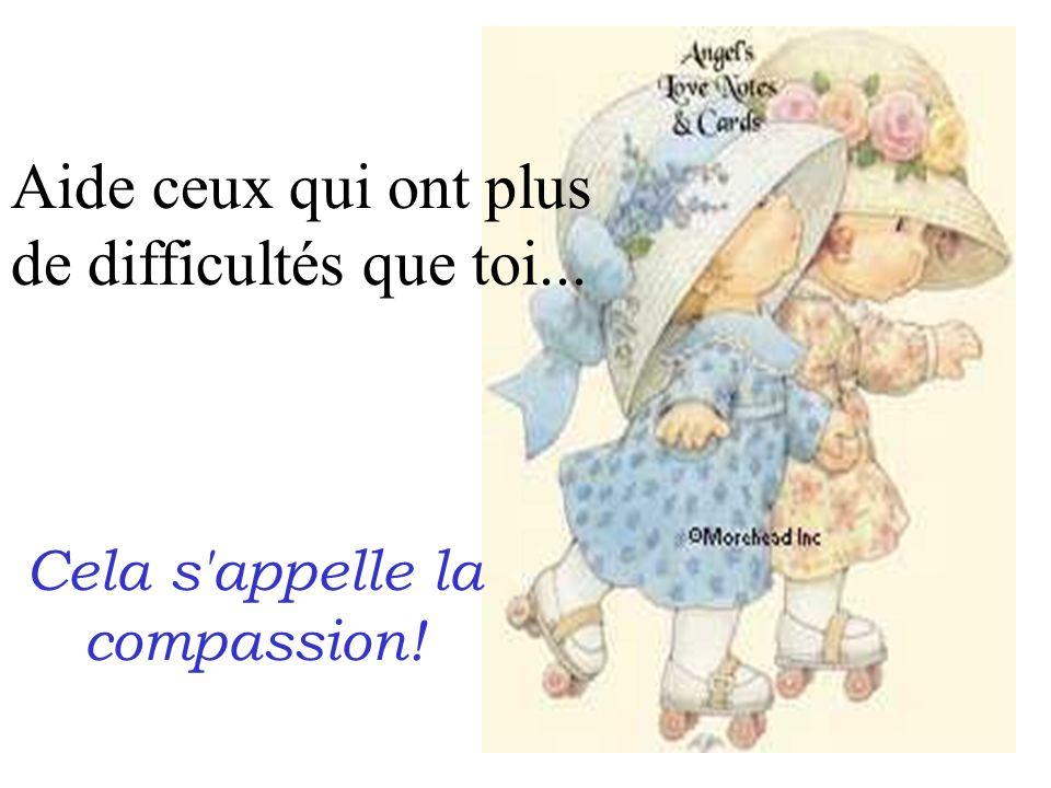 Aide ceux qui ont plus de difficultés que toi... Cela s'appelle la compassion!