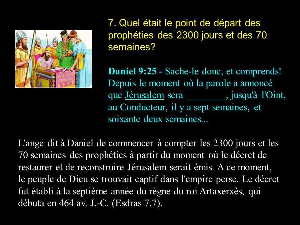 7. Quel était le point de départ des prophéties des 2300 jours et des 70 semaines? Daniel 9:25 - Sache-le donc, et comprends! Depuis le moment où la p
