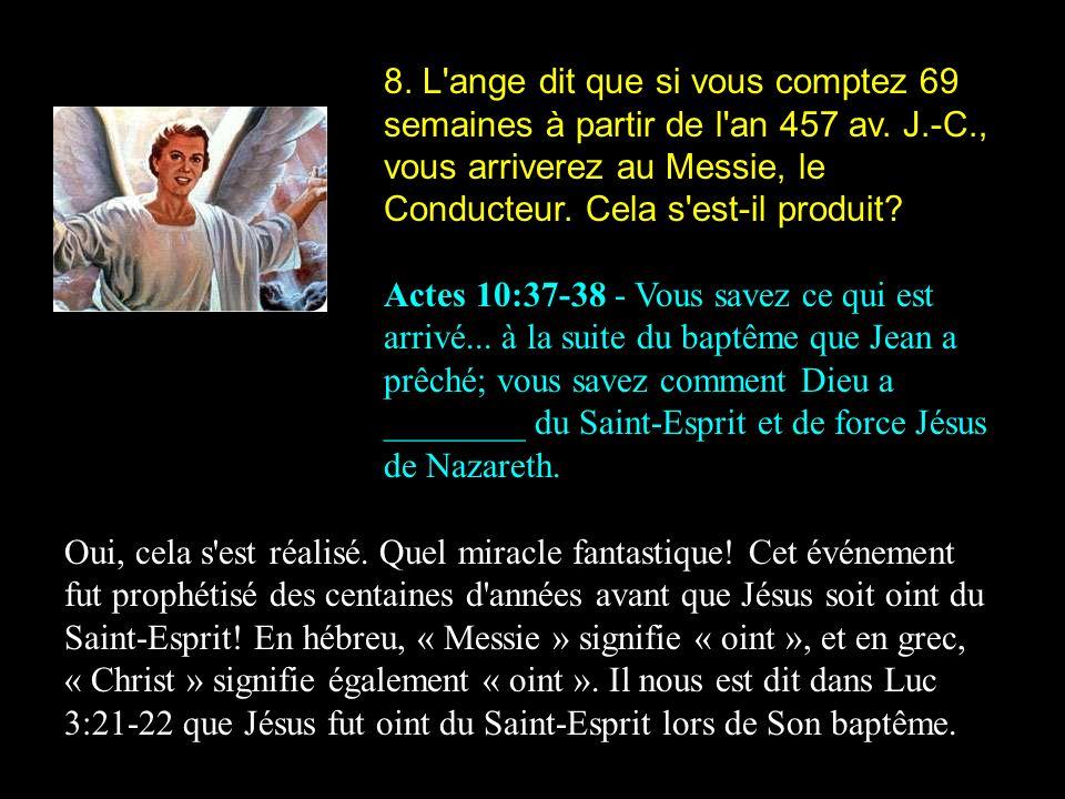 8. L'ange dit que si vous comptez 69 semaines à partir de l'an 457 av. J.-C., vous arriverez au Messie, le Conducteur. Cela s'est-il produit? Actes 10