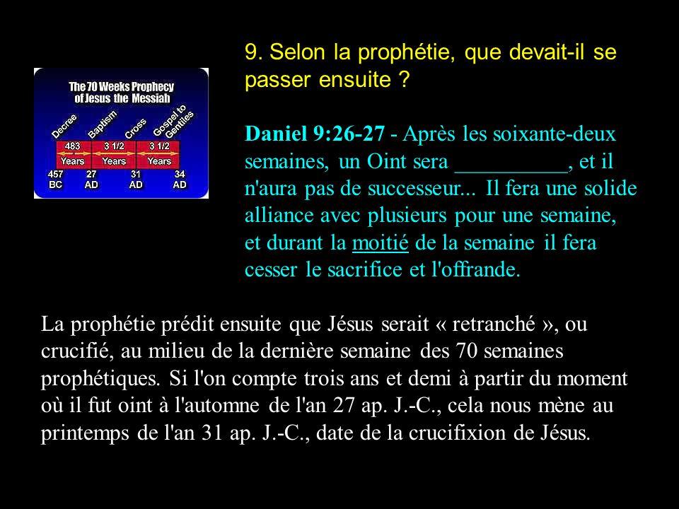 9. Selon la prophétie, que devait-il se passer ensuite ? Daniel 9:26-27 - Après les soixante-deux semaines, un Oint sera __________, et il n'aura pas