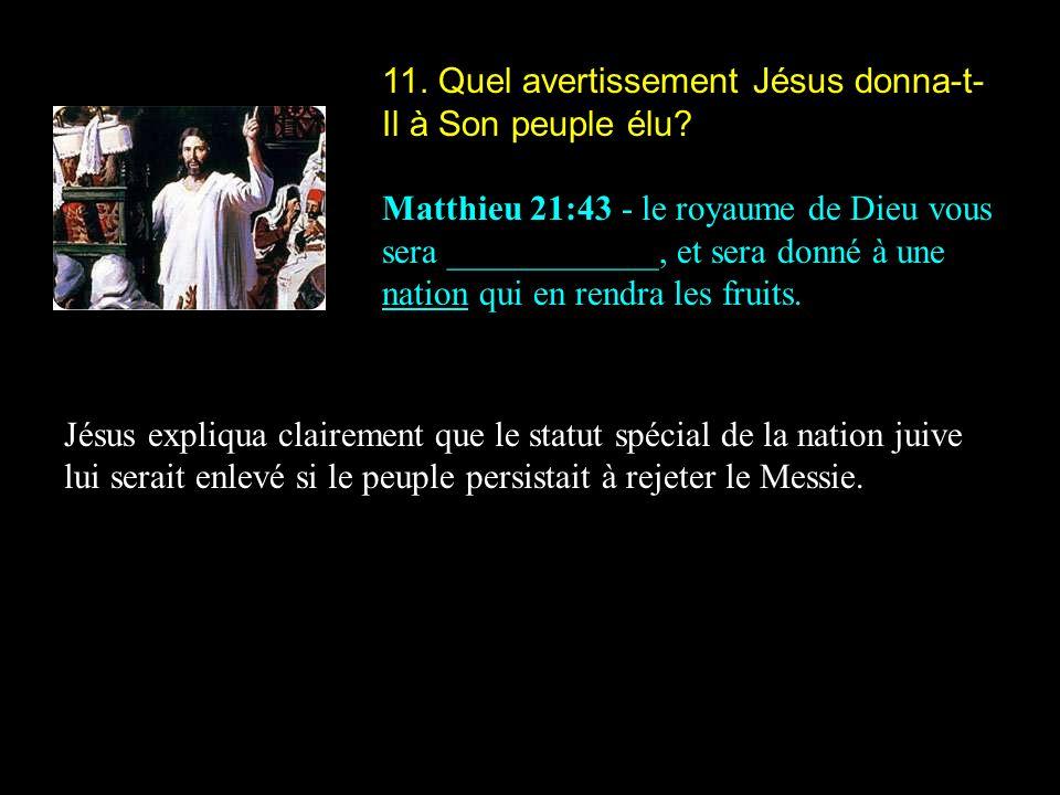 11. Quel avertissement Jésus donna-t- Il à Son peuple élu? Matthieu 21:43 - le royaume de Dieu vous sera ____________, et sera donné à une nation qui