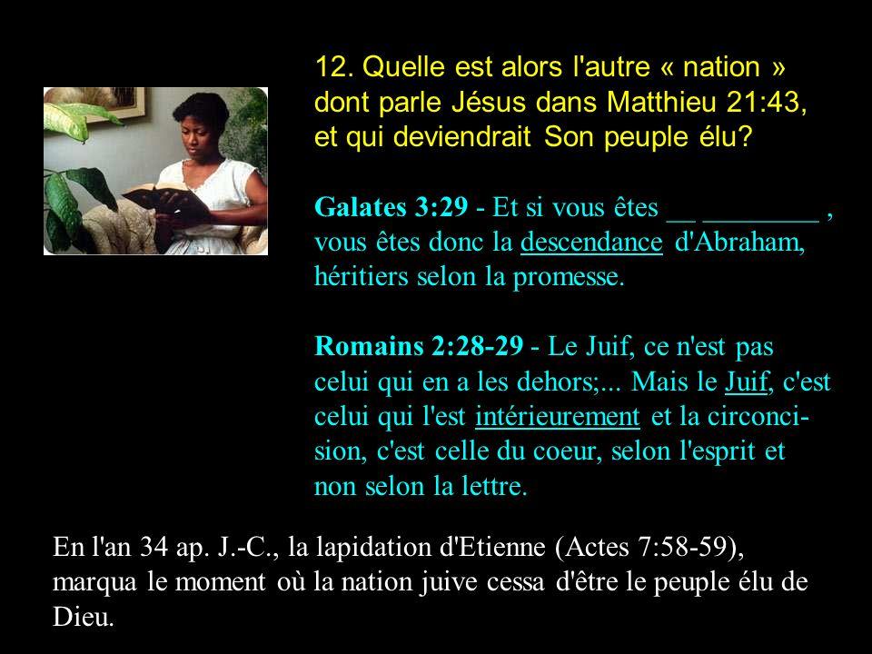 12. Quelle est alors l'autre « nation » dont parle Jésus dans Matthieu 21:43, et qui deviendrait Son peuple élu? Galates 3:29 - Et si vous êtes __ ___