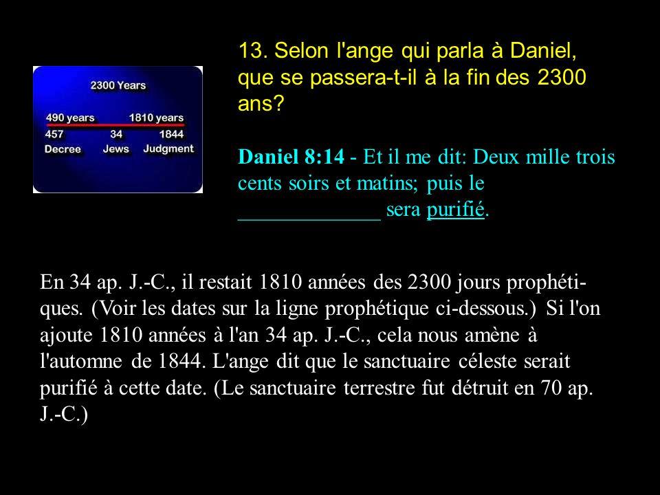 13. Selon l'ange qui parla à Daniel, que se passera-t-il à la fin des 2300 ans? Daniel 8:14 - Et il me dit: Deux mille trois cents soirs et matins; pu