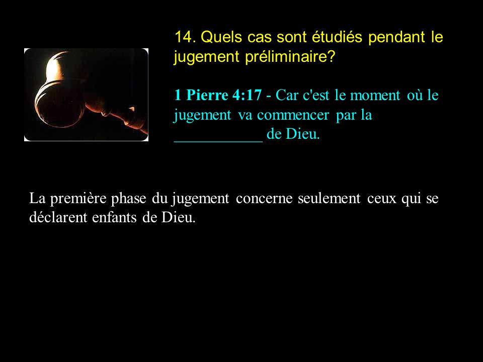 14. Quels cas sont étudiés pendant le jugement préliminaire? 1 Pierre 4:17 - Car c'est le moment où le jugement va commencer par la ___________ de Die