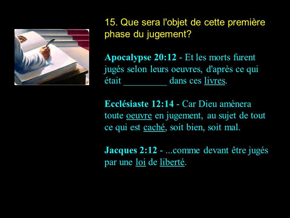 15. Que sera l'objet de cette première phase du jugement? Apocalypse 20:12 - Et les morts furent jugés selon leurs oeuvres, d'après ce qui était _____