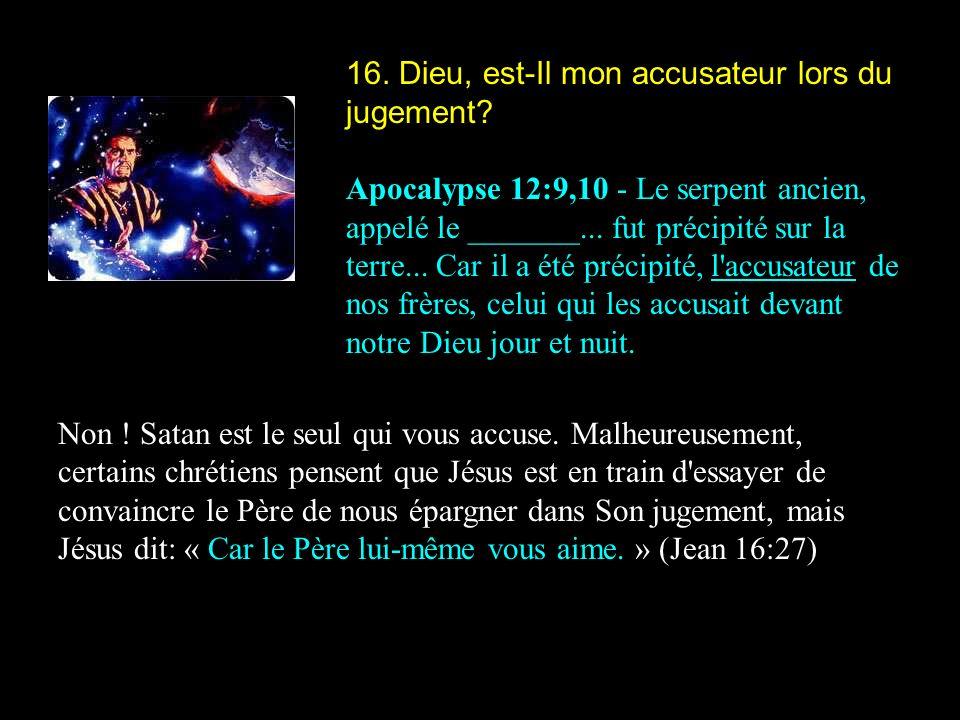 16. Dieu, est-Il mon accusateur lors du jugement? Apocalypse 12:9,10 - Le serpent ancien, appelé le _______... fut précipité sur la terre... Car il a