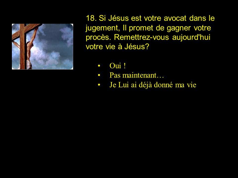 18. Si Jésus est votre avocat dans le jugement, Il promet de gagner votre procès. Remettrez-vous aujourd'hui votre vie à Jésus? Oui ! Pas maintenant…