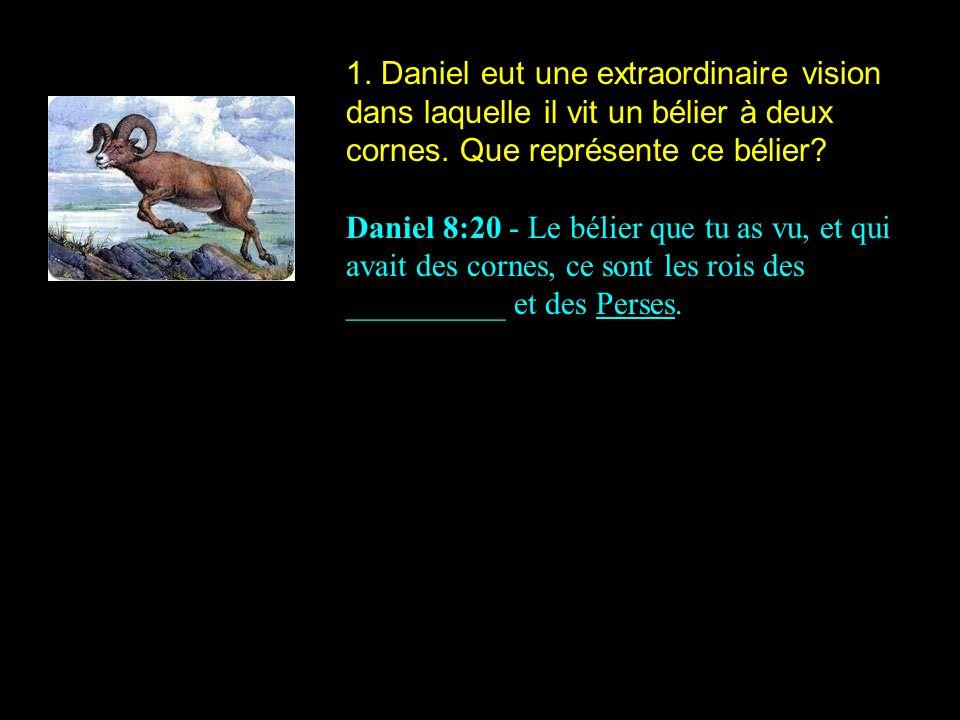 1. Daniel eut une extraordinaire vision dans laquelle il vit un bélier à deux cornes. Que représente ce bélier? Daniel 8:20 - Le bélier que tu as vu,