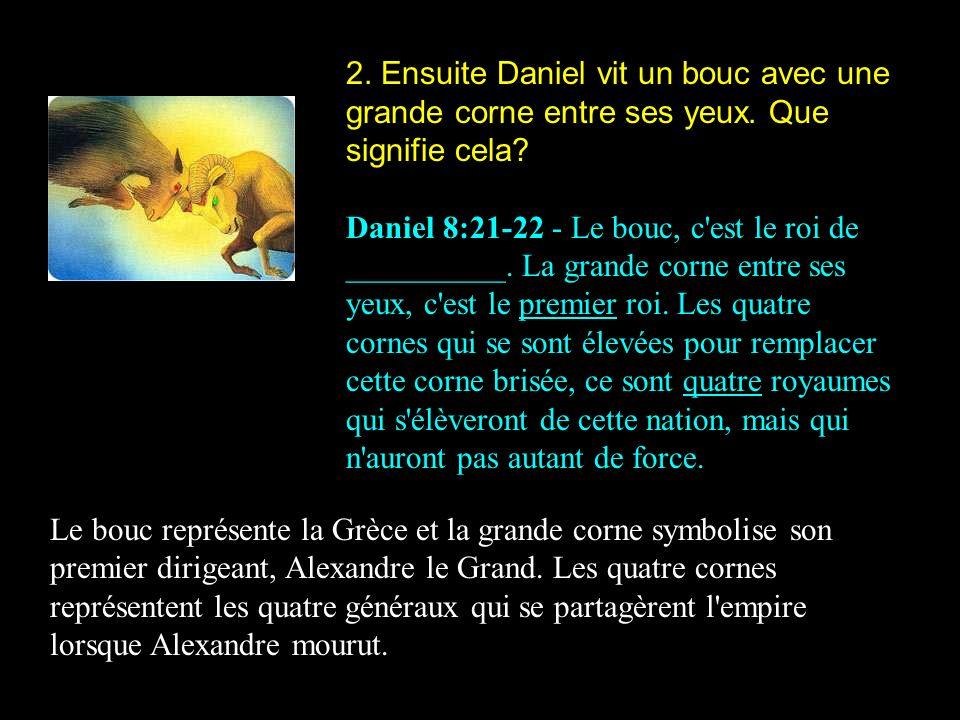 2. Ensuite Daniel vit un bouc avec une grande corne entre ses yeux. Que signifie cela? Daniel 8:21-22 - Le bouc, c'est le roi de __________. La grande