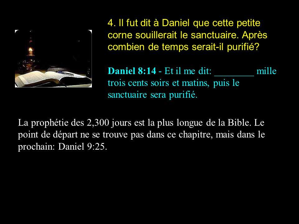 4. Il fut dit à Daniel que cette petite corne souillerait le sanctuaire. Après combien de temps serait-il purifié? Daniel 8:14 - Et il me dit: _______