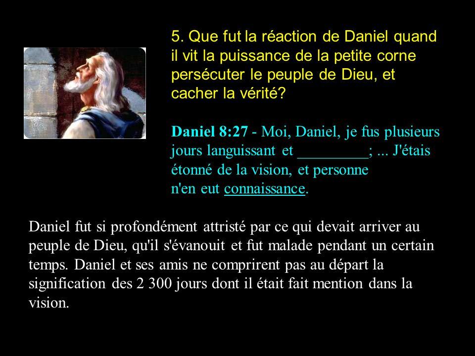 5. Que fut la réaction de Daniel quand il vit la puissance de la petite corne persécuter le peuple de Dieu, et cacher la vérité? Daniel 8:27 - Moi, Da