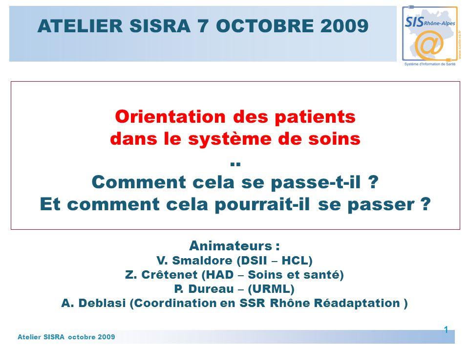 Atelier SISRA octobre 2009 2 Comment allons nous procéder – 1 er temps : Des exemples pour illustrer la question de lorientation des patients dans le système de soins : – En EHPAD – En hospitalisation à domicile – En soins de suite et de réadaptation ….