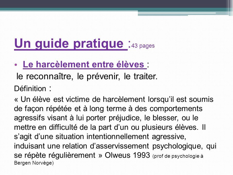 Un guide pratique : 43 pages Le harcèlement entre élèves : le reconnaître, le prévenir, le traiter. Définition : « Un élève est victime de harcèlement