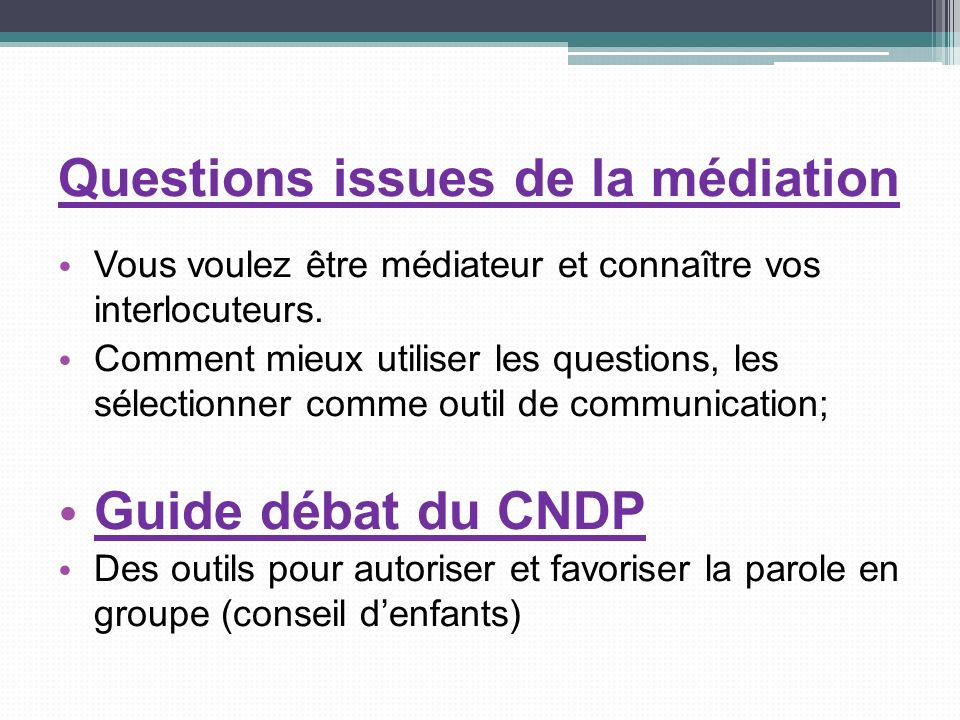 Questions issues de la médiation Vous voulez être médiateur et connaître vos interlocuteurs. Comment mieux utiliser les questions, les sélectionner co