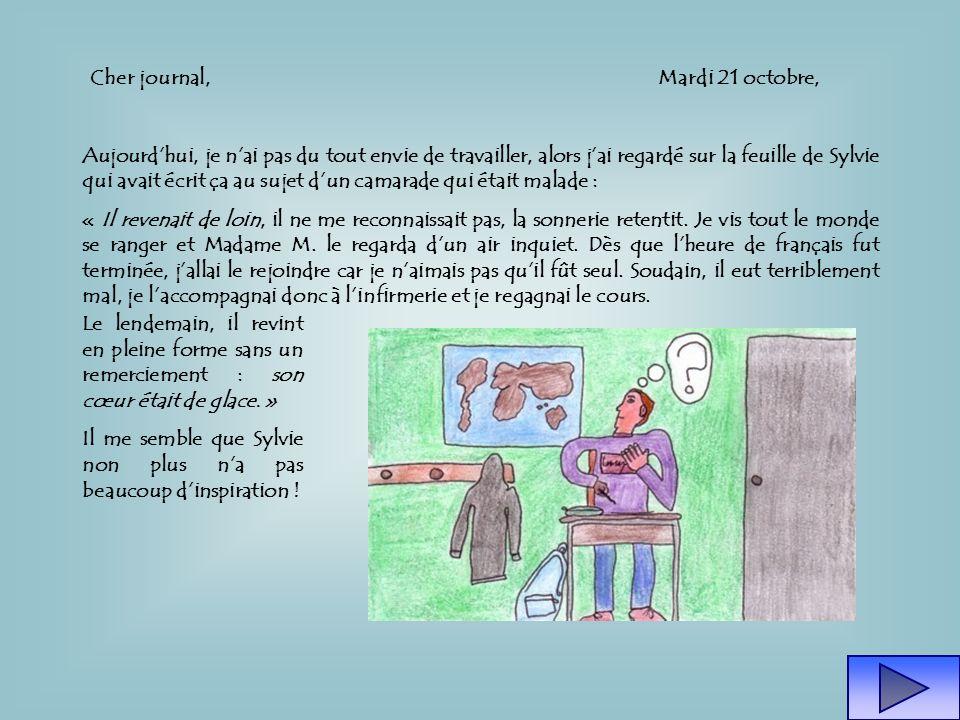 Cher journal,Mardi 21 octobre, Aujourdhui, je nai pas du tout envie de travailler, alors jai regardé sur la feuille de Sylvie qui avait écrit ça au sujet dun camarade qui était malade : « Il revenait de loin, il ne me reconnaissait pas, la sonnerie retentit.