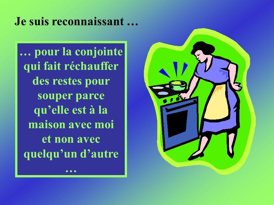 Je suis reconnaissant … … pour la conjointe qui fait réchauffer des restes pour souper parce quelle est à la maison avec moi et non avec quelquun dautre …