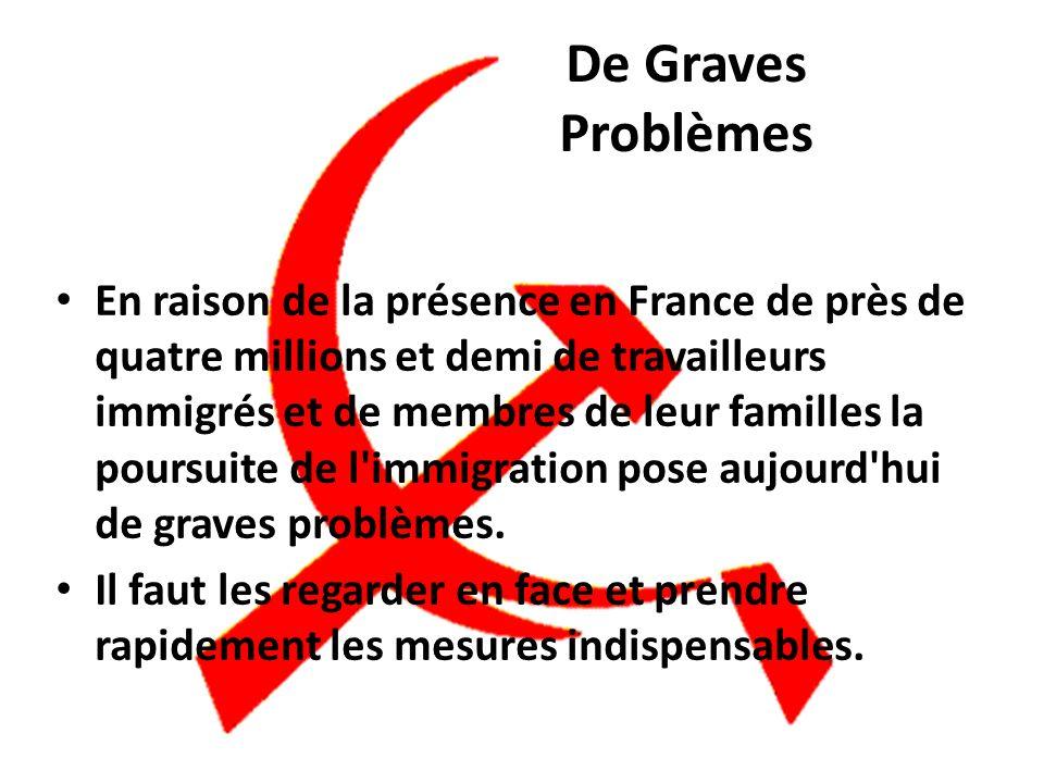 En raison de la présence en France de près de quatre millions et demi de travailleurs immigrés et de membres de leur familles la poursuite de l immigration pose aujourd hui de graves problèmes.