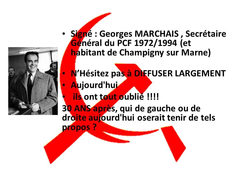 Signé : Georges MARCHAIS, Secrétaire Général du PCF 1972/1994 (et habitant de Champigny sur Marne) NHésitez pas à DIFFUSER LARGEMENT Aujourd hui ils ont tout oublié !!!.