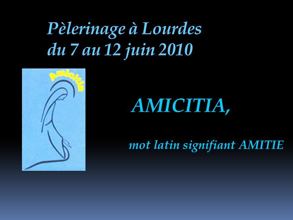 Pèlerinage à Lourdes du 7 au 12 juin 2010 AMICITIA, mot latin signifiant AMITIE