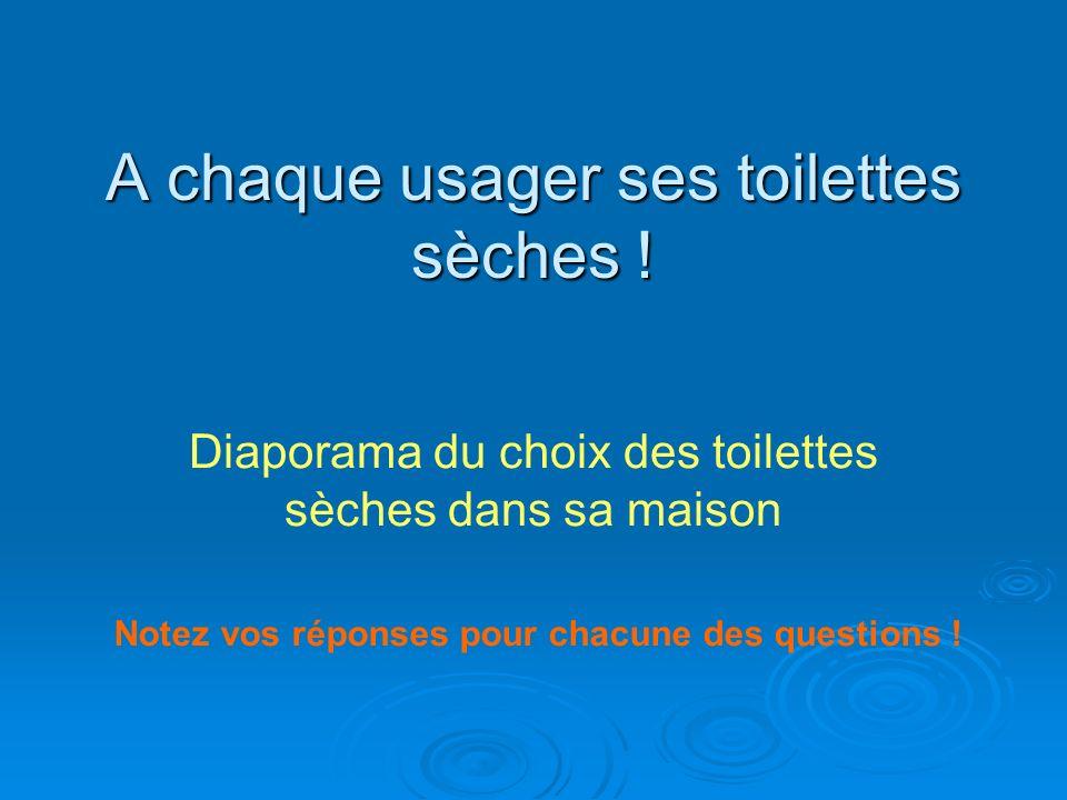 A chaque usager ses toilettes sèches ! Diaporama du choix des toilettes sèches dans sa maison Notez vos réponses pour chacune des questions !