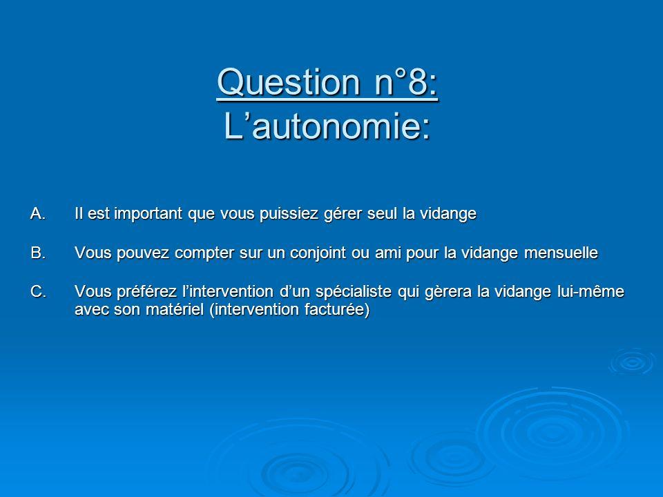 Question n°8: Lautonomie: A.Il est important que vous puissiez gérer seul la vidange B.Vous pouvez compter sur un conjoint ou ami pour la vidange mensuelle C.Vous préférez lintervention dun spécialiste qui gèrera la vidange lui-même avec son matériel (intervention facturée)