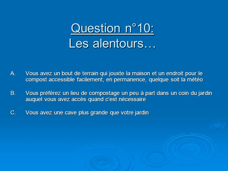 Question n°10: Les alentours… A.Vous avez un bout de terrain qui jouxte la maison et un endroit pour le compost accessible facilement, en permanence,