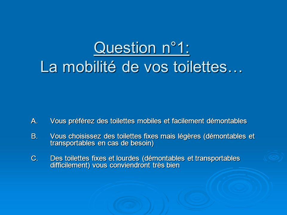 Question n°1: La mobilité de vos toilettes… A.Vous préférez des toilettes mobiles et facilement démontables B.Vous choisissez des toilettes fixes mais légères (démontables et transportables en cas de besoin) C.Des toilettes fixes et lourdes (démontables et transportables difficilement) vous conviendront très bien