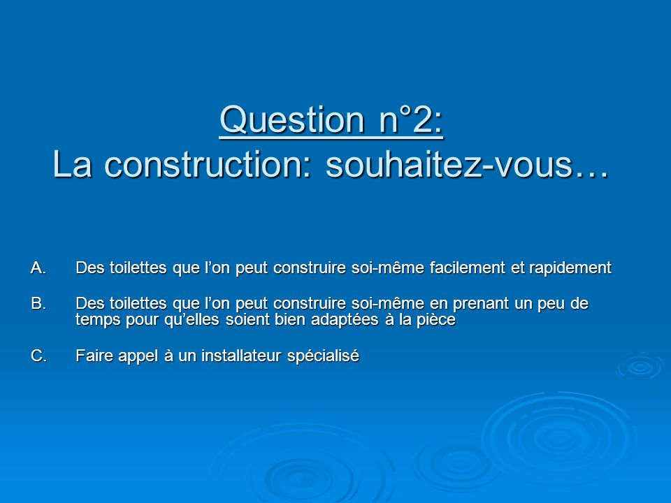 Question n°2: La construction: souhaitez-vous… A.Des toilettes que lon peut construire soi-même facilement et rapidement B.Des toilettes que lon peut construire soi-même en prenant un peu de temps pour quelles soient bien adaptées à la pièce C.Faire appel à un installateur spécialisé