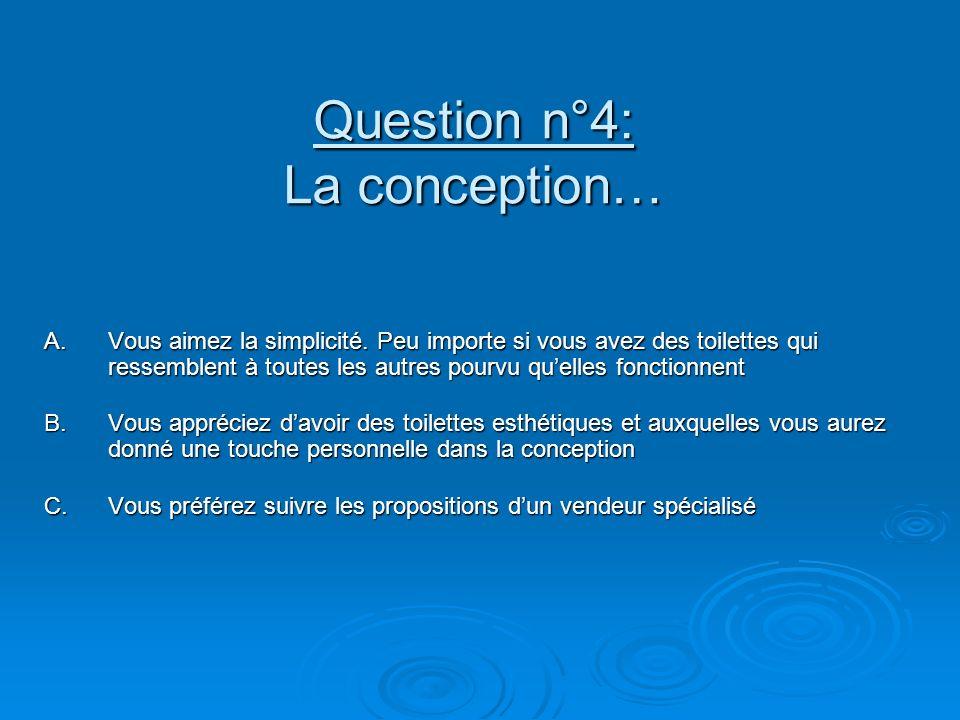 Question n°4: La conception… A.Vous aimez la simplicité. Peu importe si vous avez des toilettes qui ressemblent à toutes les autres pourvu quelles fon