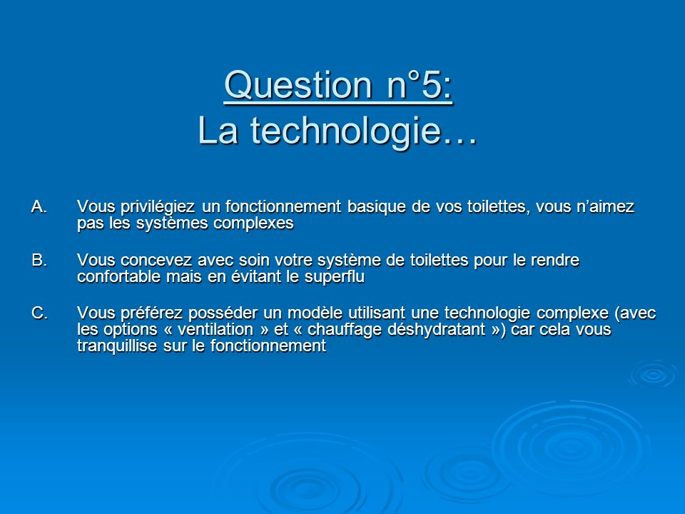 Question n°5: La technologie… A.Vous privilégiez un fonctionnement basique de vos toilettes, vous naimez pas les systèmes complexes B.Vous concevez avec soin votre système de toilettes pour le rendre confortable mais en évitant le superflu C.Vous préférez posséder un modèle utilisant une technologie complexe (avec les options « ventilation » et « chauffage déshydratant ») car cela vous tranquillise sur le fonctionnement