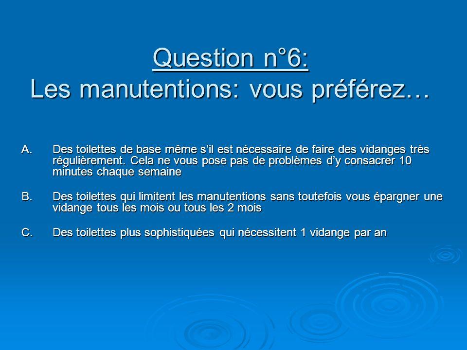 Question n°6: Les manutentions: vous préférez… A.Des toilettes de base même sil est nécessaire de faire des vidanges très régulièrement. Cela ne vous