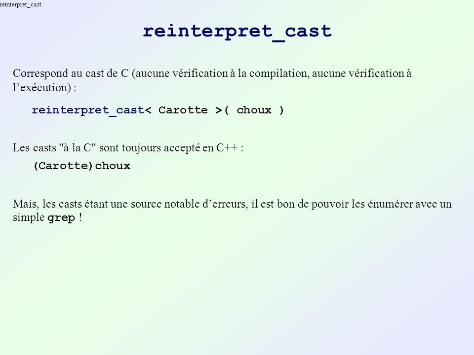 static_cast Accepte uniquement de convertir un type en un type dérivé à la compilation ; aucune vérification à lexécution : static_cast ( choux ) Refuse notamment de convertir des pointeurs en entiers longs : static_cast ( apointer ) Utiliser reinterpret_cast, pas un cast à la C !